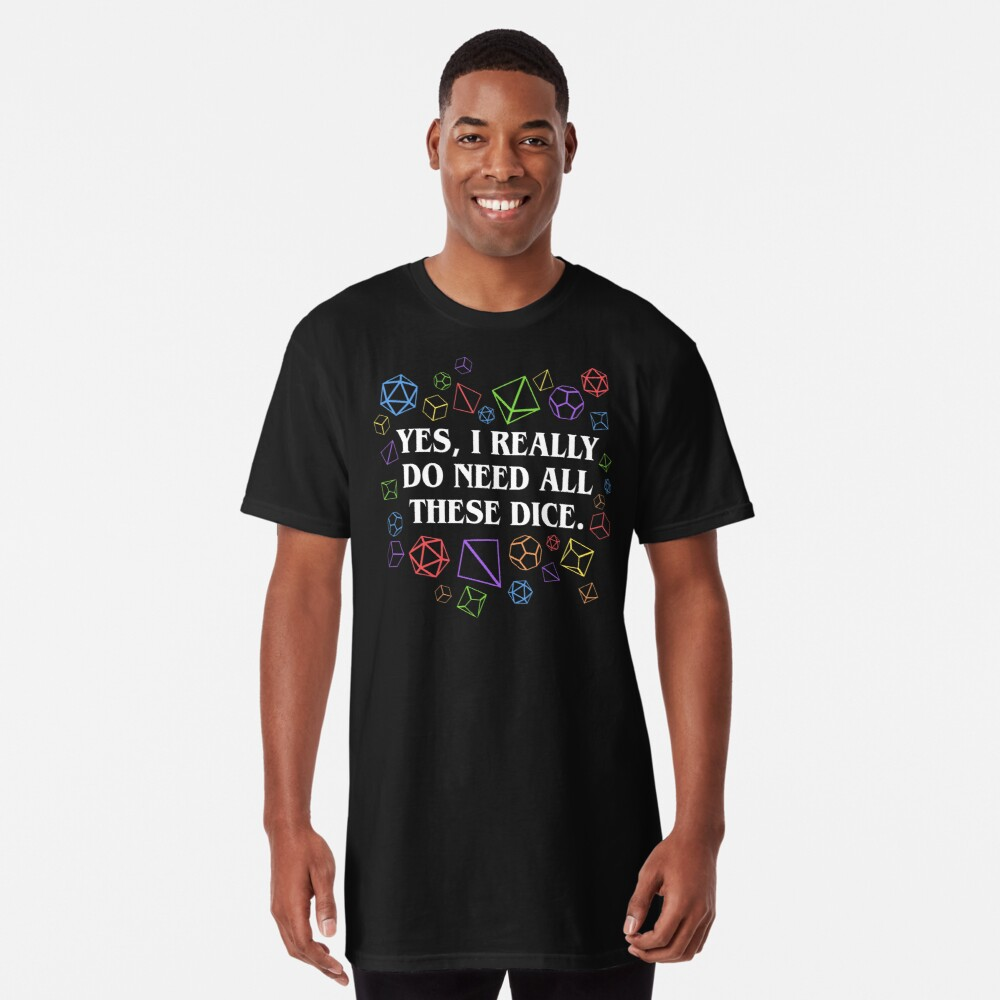 Yes I Really Do Need All These Dice Tabletop RPG Long T-Shirt