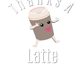 Thanks A Latte - Coffee by LouisianaLady