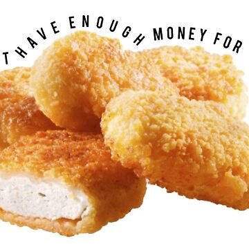 I Don't Have Enough Money For Chicken Nuggets by madisonbaber
