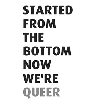 Started from the bottom now we're queer by Leonyc