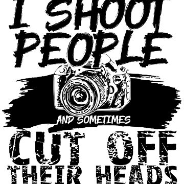 'I Shoot People, Sometimes Cut Off Heads' Photography Gift by leyogi