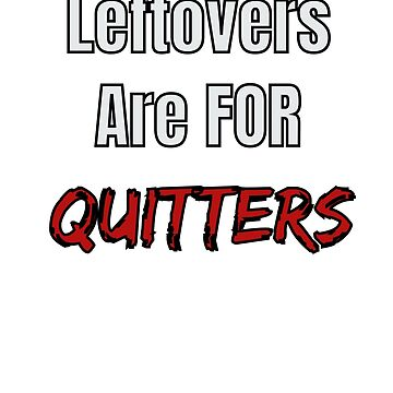 Leftovers Are For Quitters  by Zuri2018