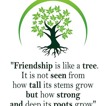 Friendship is like a tree. It is not seen from how tall its stems grow but how strong and deep its roots grow by kimjun123