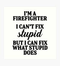 I'm a fire fighter I can't fix stupid but I can fix what stupid does. Art Print