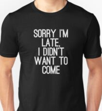 Sorry im late, I didn't want to come Unisex T-Shirt