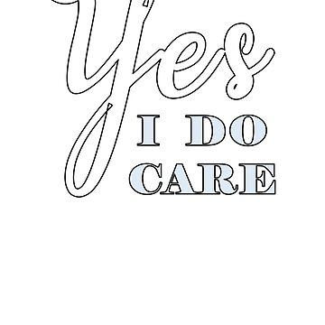 Yes, I Do Care Trump Protest Shirt by dofthec