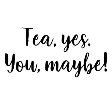 Tea, yes. You, maybe! by DreamApparel