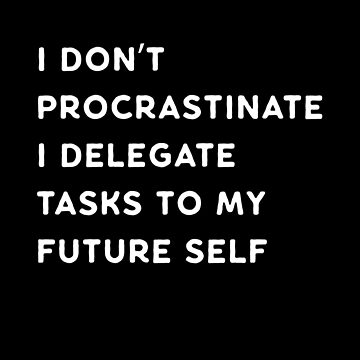 I Don't Procrastinate by jamescrowe1987