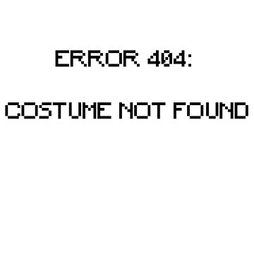 Error 404: Costume Not Found by HeardUWereDead
