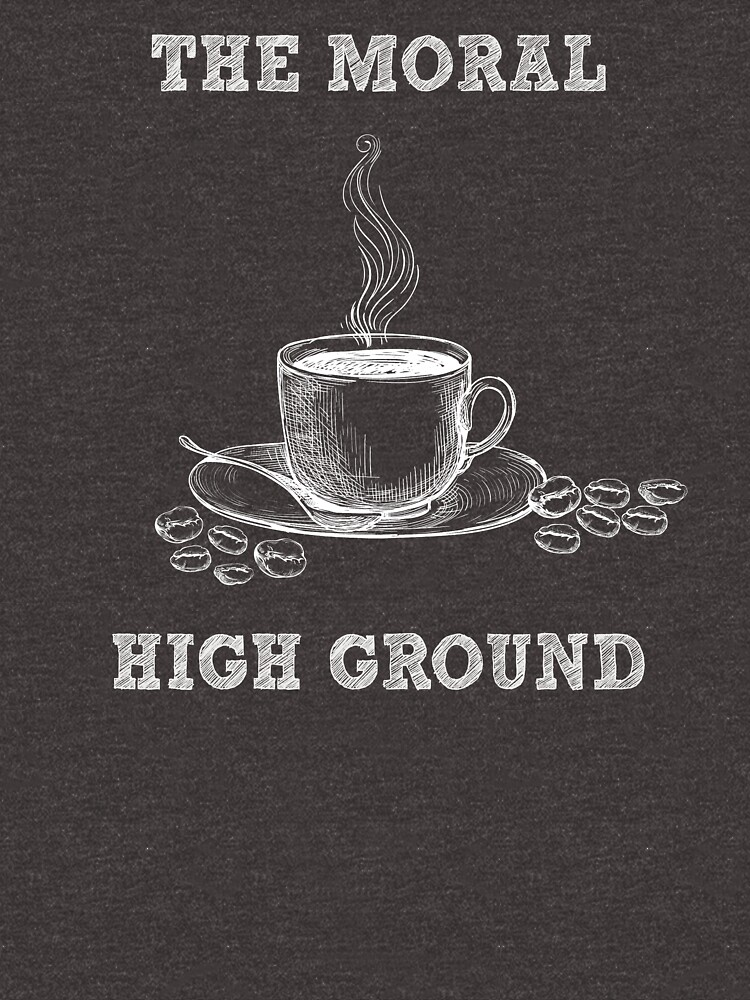 The Moral High Ground - Funny Coffee Pun - Gag Gift by -BVB-