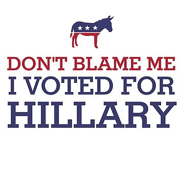 Funny Don´t Blame Me I Voted For Hillary by rott515