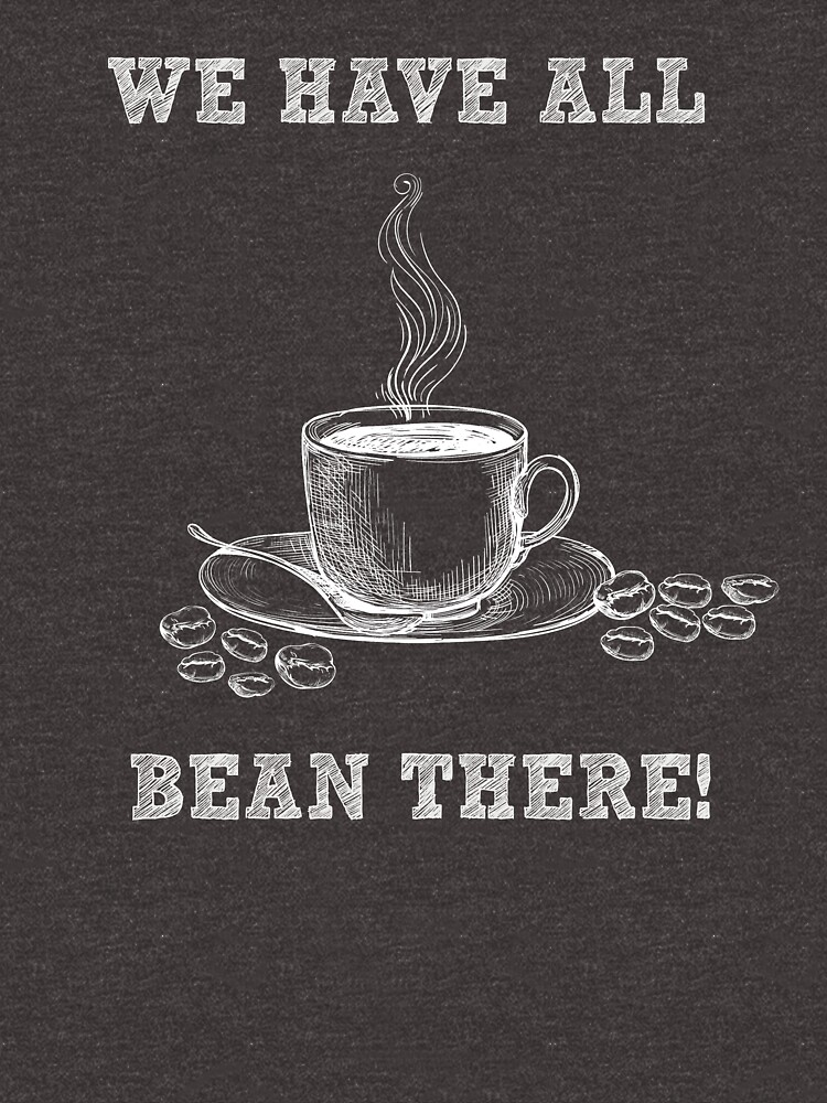 We´ve All Bean There - Funny Coffee Shirt - Gag Gift by -BVB-