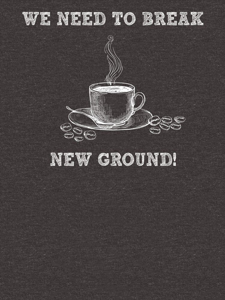 We Need To Break New Ground - Funny Coffee Pun - Gag Gift by -BVB-