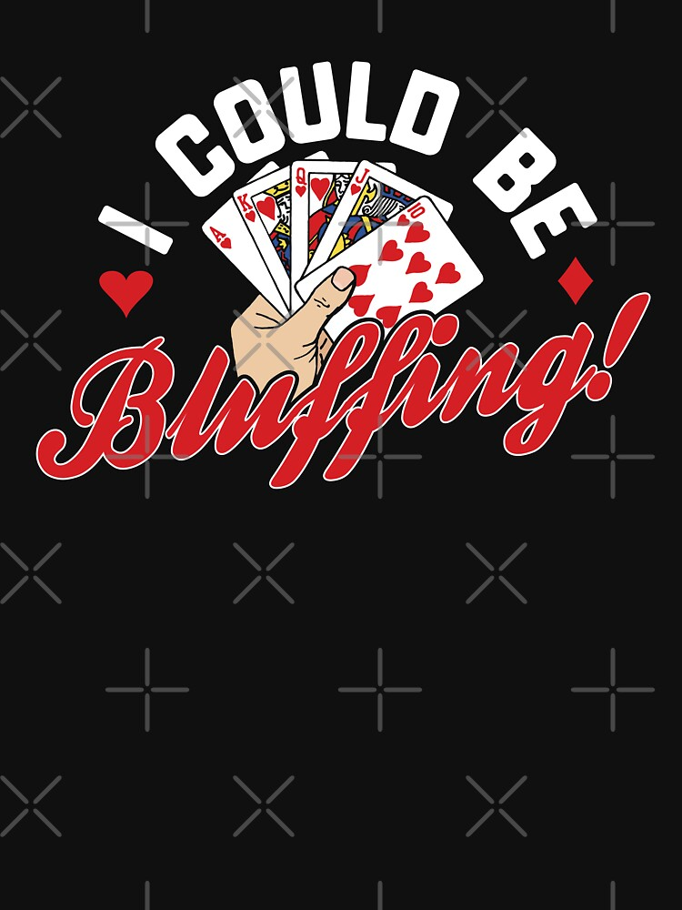 I Could Be Bluffing, Funny Poker by ShirtPro