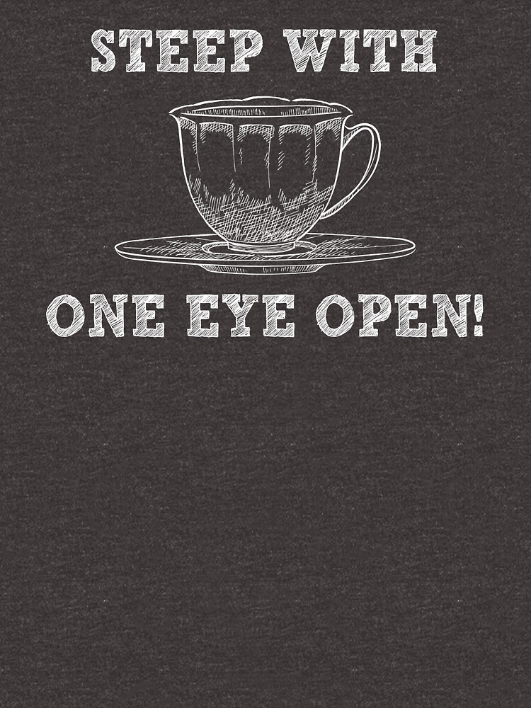 Steep With One Eye Open - Funny Tea Pun - Gag Gift by -BVB-