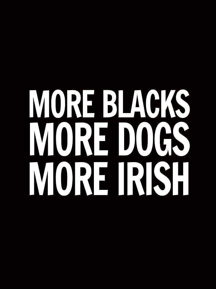 More Blacks, More Dogs, More Irish by mbalax