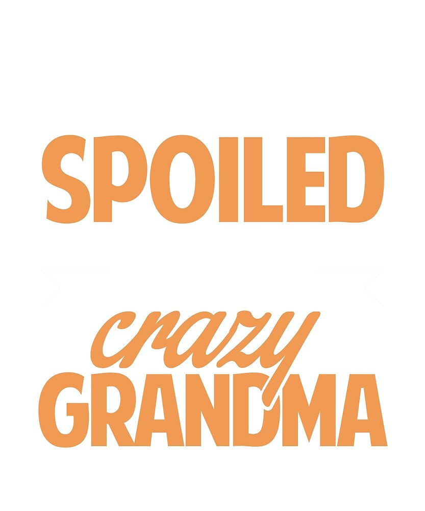 I'm not spoiled. I just take after my crazy grandma by BlueShop