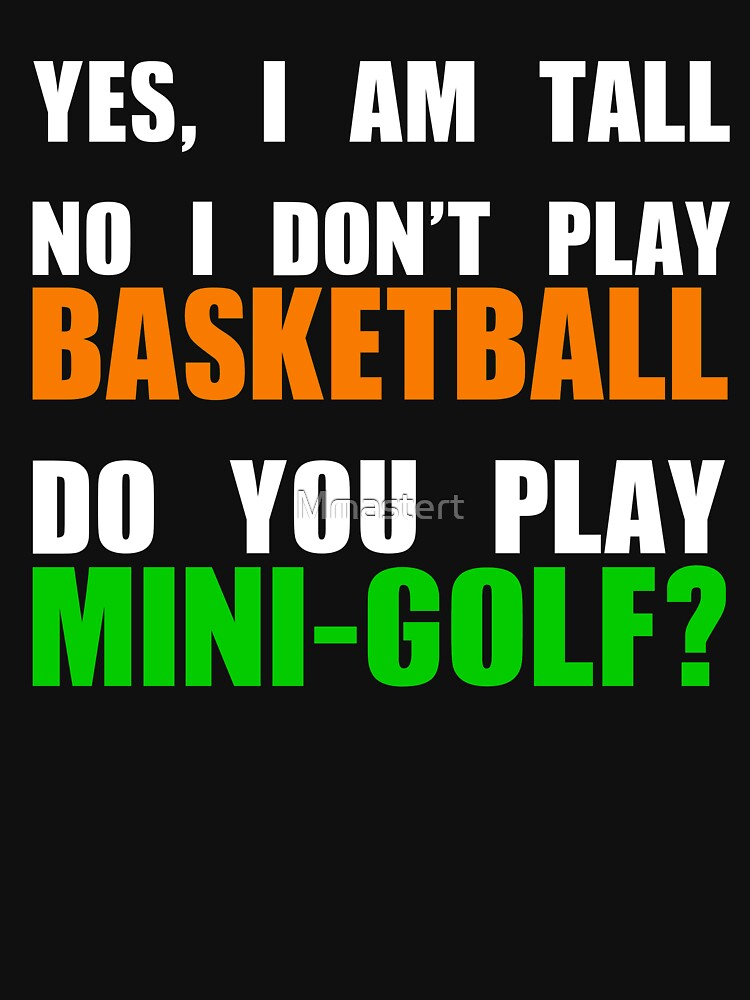 YES, I AM TALL - DO NOT PLAY BASKETBALL - PLAY MINI GOLF by Mmastert