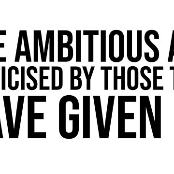 The Ambitious Are Criticised By Those That Have Given Up  by iamcharlieuk