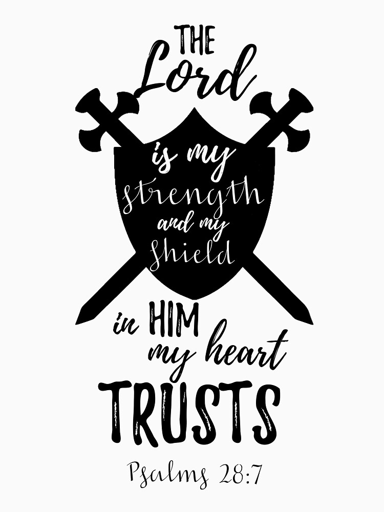 The Lord is my strength and my shield, in HIM my heart trusts - Psalm 28:7 by JHWHDesign