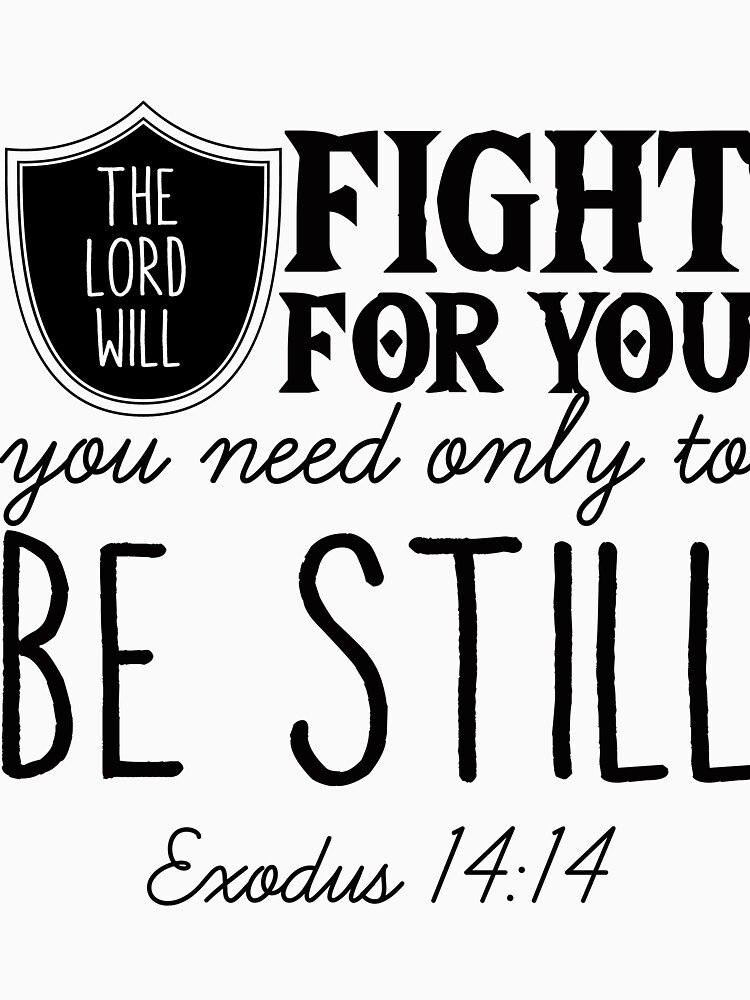 The Lord will fight for you, you need only to be still - Exodus 14:14 by JHWHDesign