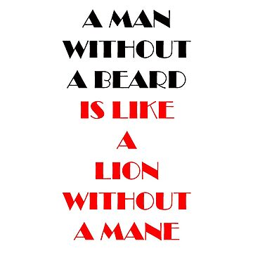 A MAN WITHOUT A BEARD IS LIKE A LION WITHOUT A MANE by BustleBuck