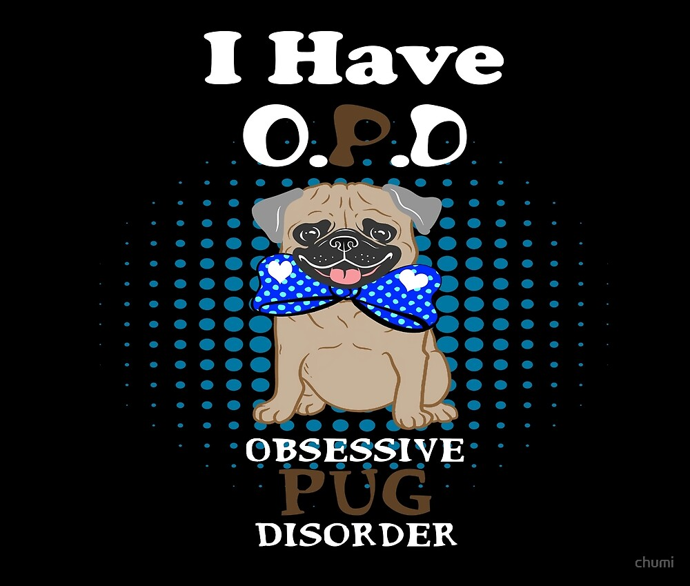 I Have O.P.D Obsessive Pug Disorder  Novelty Gifts.  by chumi