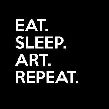 Eat.Sleep.Art.Repeat. by sillyshirtsco