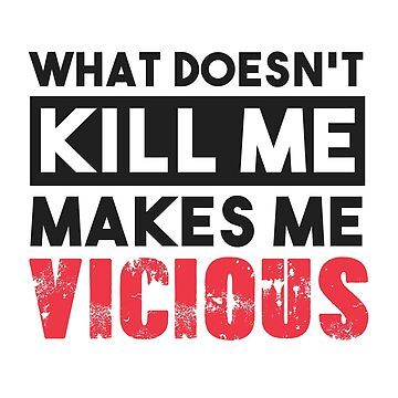 What Doesn't Kill Me Makes Me Vicious by kjanedesigns