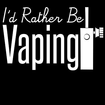 I'd Rather Be Vaping - Vape Vaping Gift Shirt Tee by Goridan