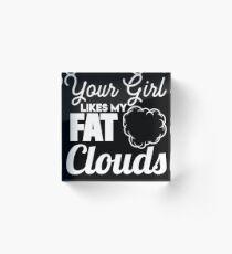Your Girl Likes My Fat Clouds - Vape Vaping Gift Shirt Tee Acrylic Block