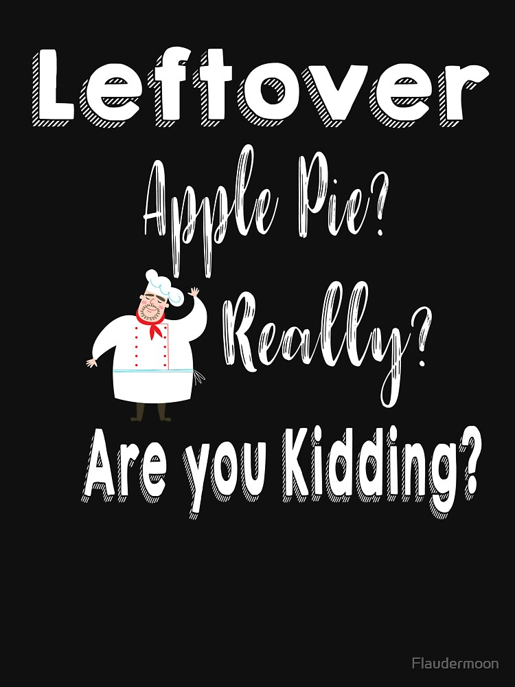 Funny Leftover Apple Pie Shirt by Flaudermoon