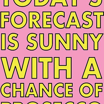 Today's Forecast is Sunny with a chance of Prosecco. by VacationTees