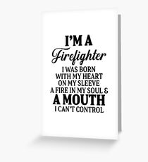 I'm a firefighter I was born with my heart on my sleeve a fire in  my soul & a mouth I can't control. Greeting Card