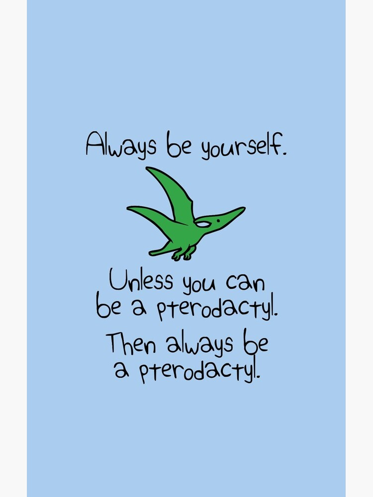 Always Be Yourself, Unless You Can Be A Pterodactyl by jezkemp