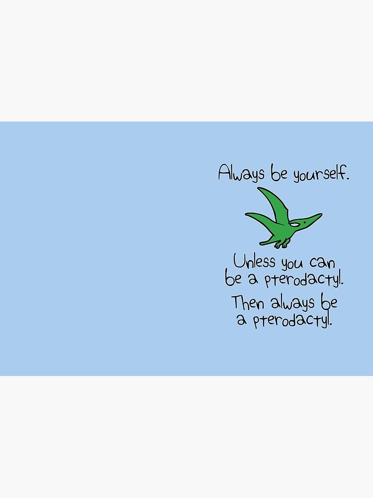Sei immer du selbst, es sei denn du kannst ein Pterodaktylus sein von jezkemp
