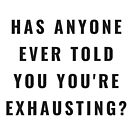 Funny Has Anyone Ever Told You You're Exhausting? (Design Day 216) by TNTs