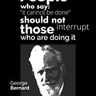 """""""People who say 'it cannot be done', should not interrupt those who are doing it"""" George Bernard Shaw  by Sonof-Deair"""