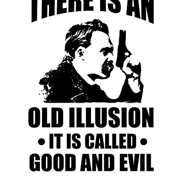 Nietzsche - Zarathustra Quote - There Is An Old Illusion Called Good and Evil by The-Nerd-Shirt
