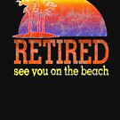 Retired See You On The Beach Retirement Shirt Gift by thespottydogg
