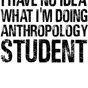I have no Idea What I'm Doing Anthropology Student-Student shirts-University Student by Girlscollar