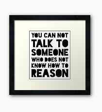 You Can Not Talk To Someone Who Does Not Know How To Reason Framed Print