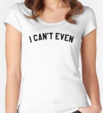 I Cant Even T-Shirt Women's Fitted Scoop T-Shirt