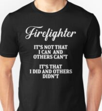 Firefighter it's not that I can and others can't It's that I did and others didn't . Unisex T-Shirt