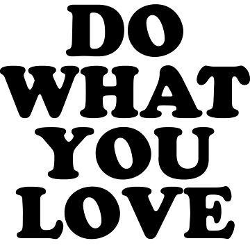 do what you love by 3bagsfull