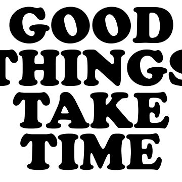 good things take time by 3bagsfull