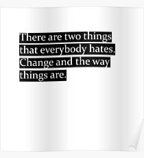 There are two things that everybody hates. Change and the way things are. Poster