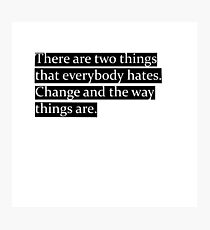 There are two things that everybody hates. Change and the way things are. Photographic Print