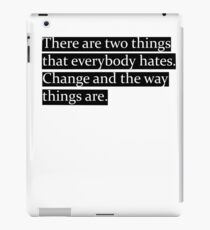 There are two things that everybody hates. Change and the way things are. iPad Case/Skin
