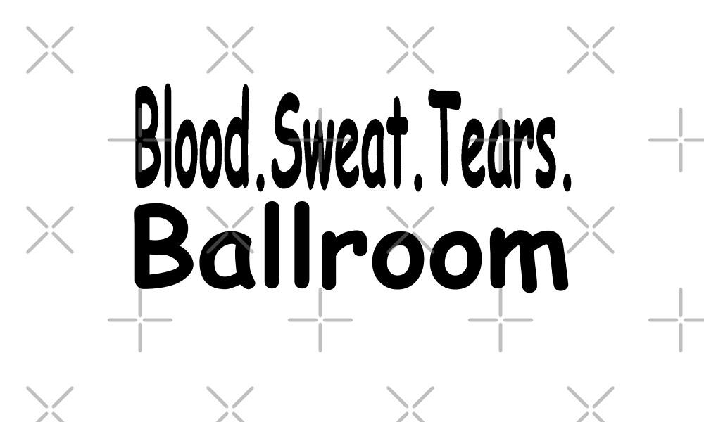 Blood Sweat Tears Ballroom - Funny Ballroom Dancing T Shirt  by greatshirts